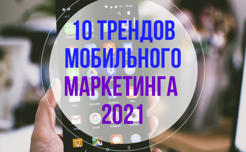 Тренды на рынке мобильного маркетинга: что было и будет до конца 2021 года